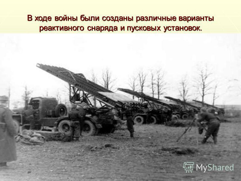 В ходе войны были созданы различные варианты реактивного снаряда и пусковых установок.