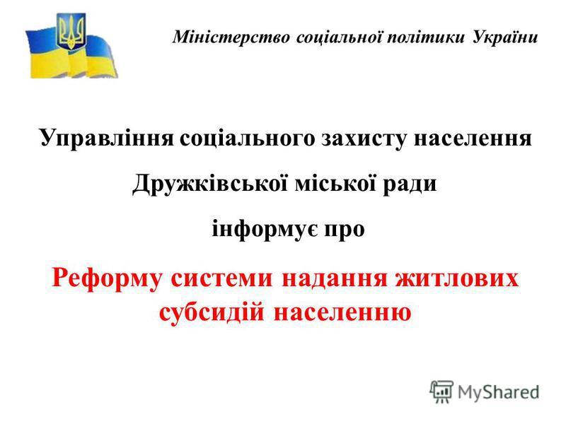 Міністерство соціальної політики України Управління соціального захисту населення Дружківської міської ради інформує про Реформу системи надання житлових субсидій населенню