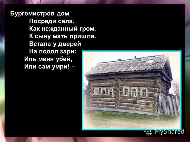 Бургомистров дом Посреди села. Как нежданный гром, К сыну мать пришла. Встала у дверей На подол зари: Иль меня убей, Или сам умри! –
