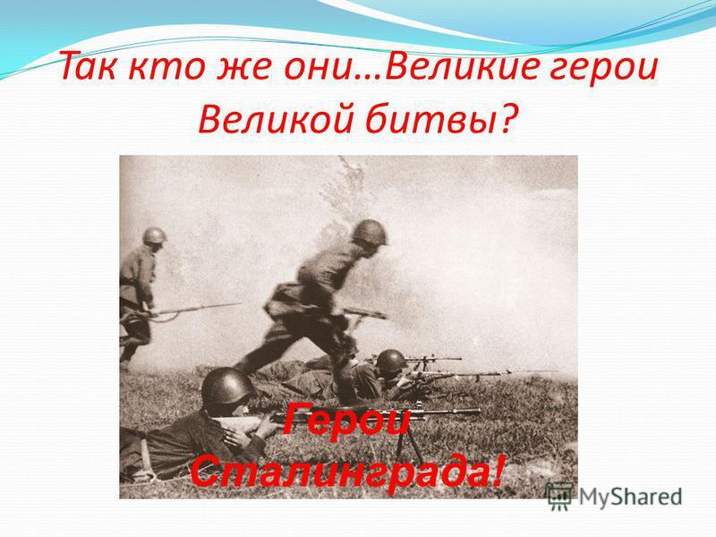 Так кто же они…Великие герои Великой битвы? Герои Сталинграда!