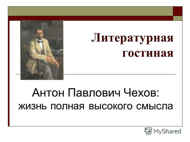 Литературная гостиная Антон Павлович Чехов: жизнь полная высокого смысла