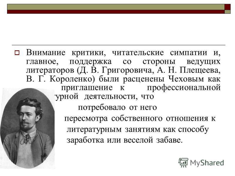 Внимание критики, читательские симпатии и, главное, поддержка со стороны ведущих литераторов (Д. В. Григоровича, А. Н. Плещеева, В. Г. Короленко) были расценены Чеховым как приглашение к профессиональной литературной деятельности, что потребовало от