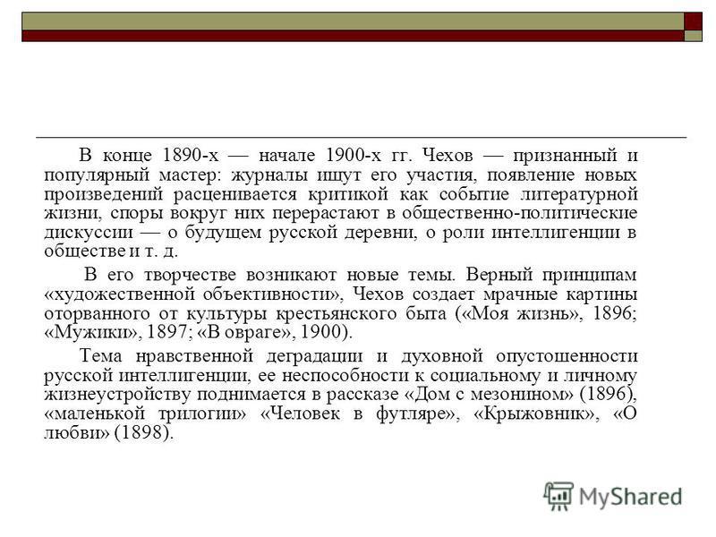 В конце 1890-х начале 1900-х гг. Чехов признанный и популярный мастер: журналы ищут его участия, появление новых произведений расценивается критикой как событие литературной жизни, споры вокруг них перерастают в общественно-политические дискуссии о б