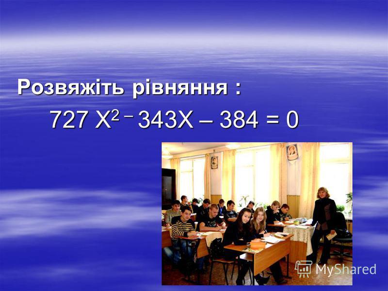 Розвяжіть рівняння : 727 X 2 – 343Х – 384 = 0 727 X 2 – 343Х – 384 = 0