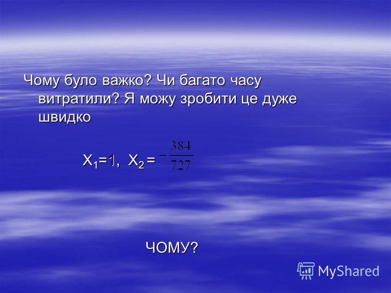 Чому було важко? Чи багато часу витратили? Я можу зробити це дуже швидко Х 1 =1, Х 2 = Х 1 =1, Х 2 = ЧОМУ? ЧОМУ?