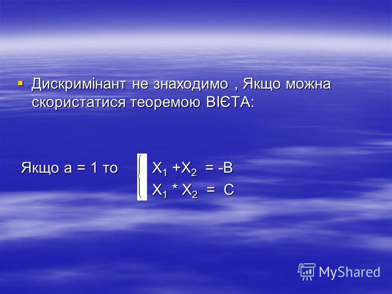 Дискримінант не знаходимо, Якщо можна скористатися теоремою ВІЄТА: Дискримінант не знаходимо, Якщо можна скористатися теоремою ВІЄТА: Якщо а = 1 то Х 1 +Х 2 = -В Якщо а = 1 то Х 1 +Х 2 = -В Х 1 * Х 2 = С Х 1 * Х 2 = С