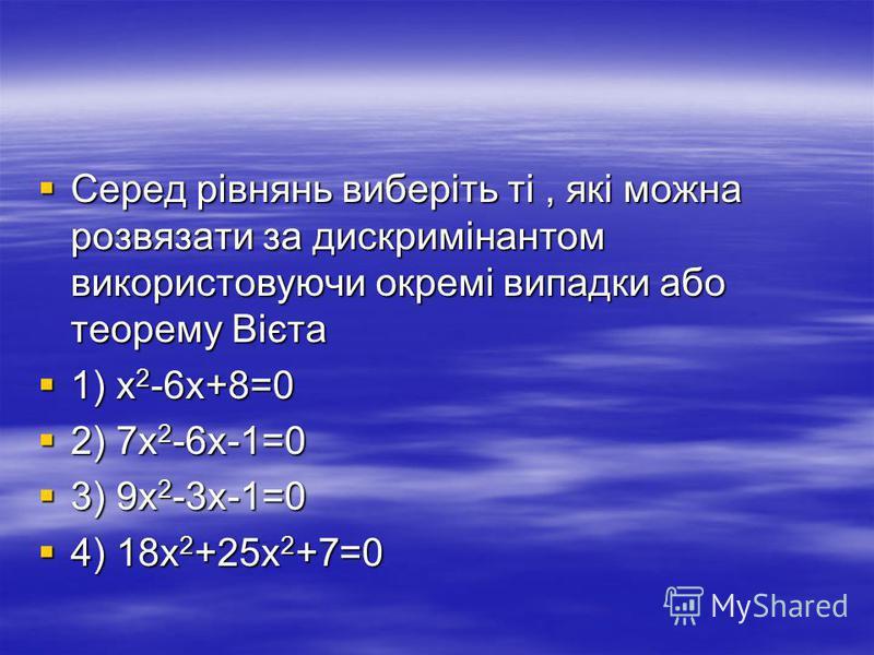 Серед рівнянь виберіть ті, які можна розвязати за дискримінантом використовуючи окремі випадки або теорему Вієта Серед рівнянь виберіть ті, які можна розвязати за дискримінантом використовуючи окремі випадки або теорему Вієта 1) х 2 -6х+8=0 1) х 2 -6