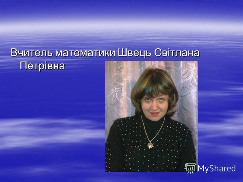 Вчитель математики Швець Cвітлана Петрівна