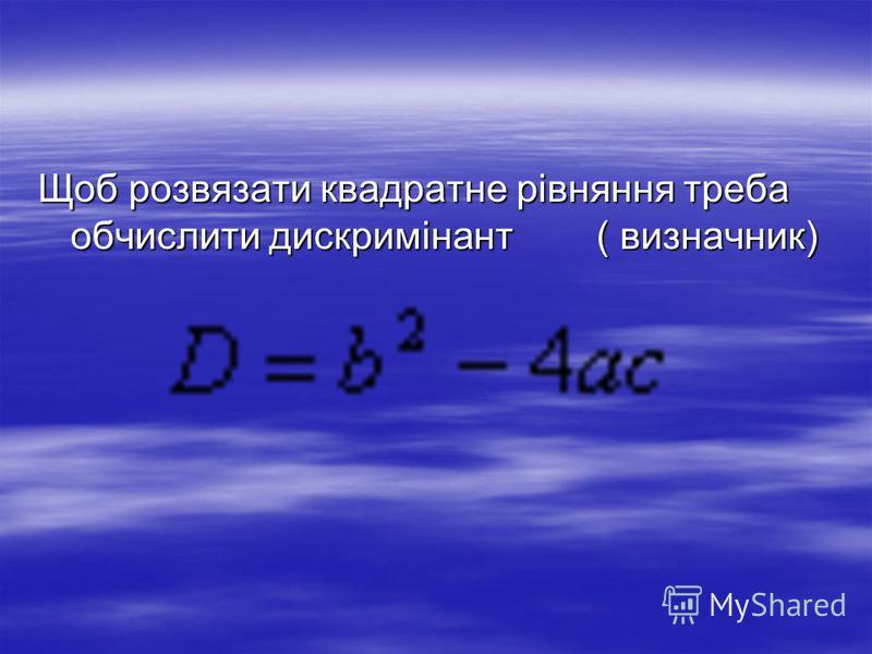 Щоб розвязати квадратне рівняння треба обчислити дискримінант ( визначник)