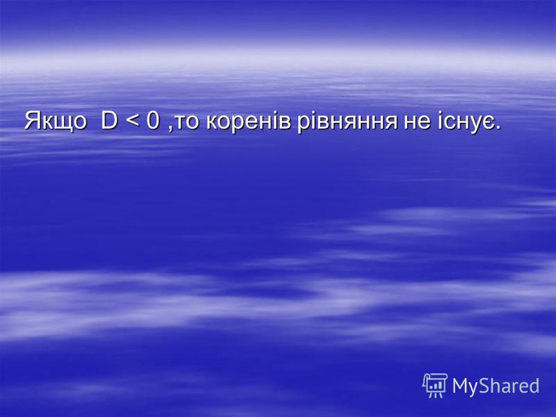 Якщо D < 0,то коренів рівняння не існує.