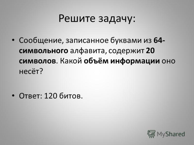 Решите задачу: Сообщение, записанное буквами из 64- символьного алфавита, содержит 20 символов. Какой объём информации оно несёт? Ответ: 120 битов.
