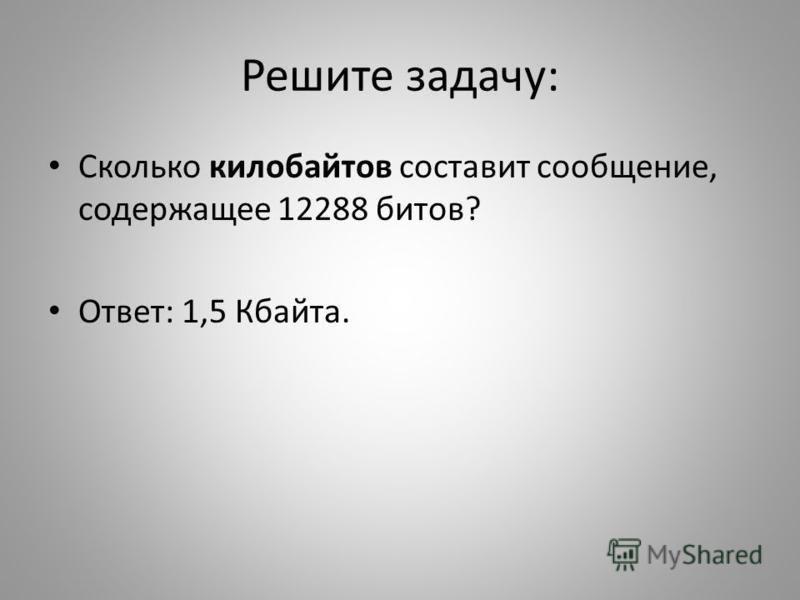 Решите задачу: Сколько килобайтов составит сообщение, содержащее 12288 битов? Ответ: 1,5 Кбайта.