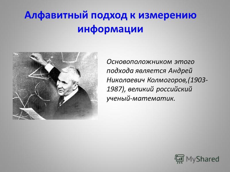 Алфавитный подход к измерению информации Основоположником этого подхода является Андрей Николаевич Колмогоров,(1903- 1987), великий российский ученый-математик.