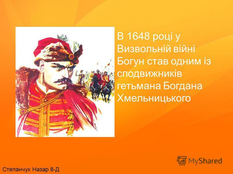В 1648 році у Визвольній війні Богун став одним із сподвижників гетьмана Богдана Хмельницького Степанчук Назар 8-Д