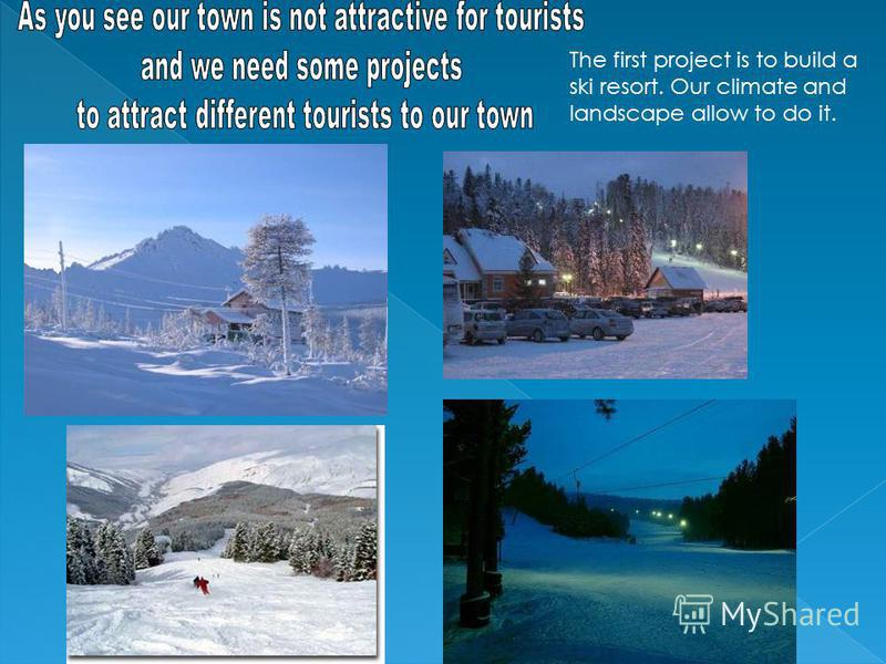 The first project is to build a ski resort. Our climate and landscape allow to do it.