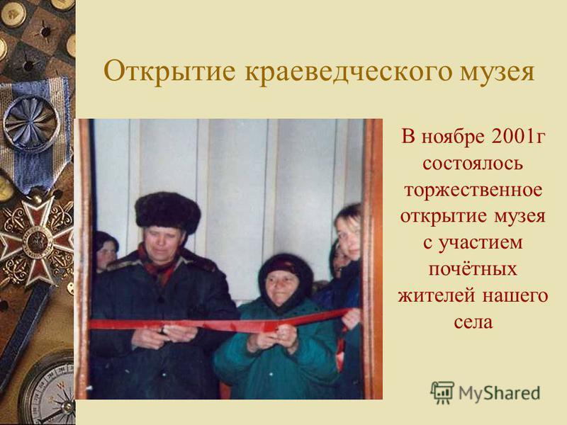 Открытие краеведческого музея В ноябре 2001 г состоялось торжественное открытие музея с участием почётных жителей нашего села