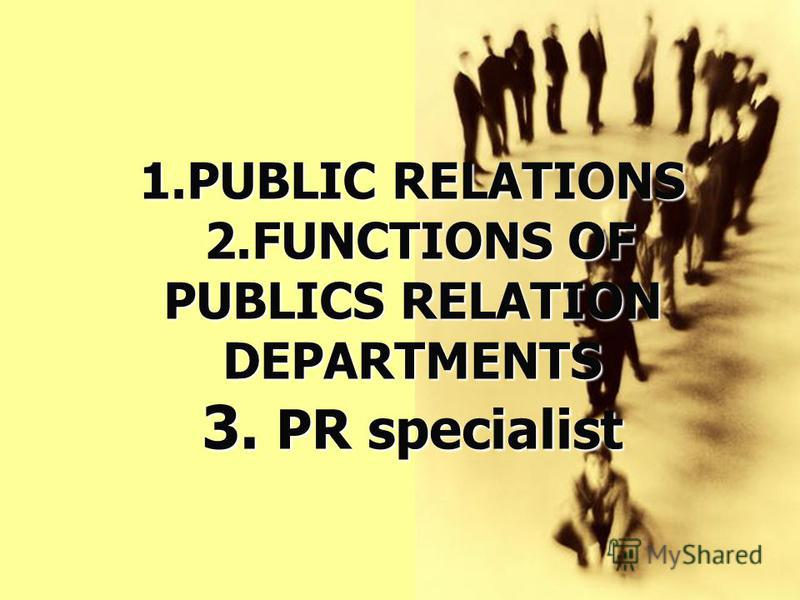 1.PUBLIC RELATIONS 2.FUNCTIONS OF PUBLICS RELATION DEPARTMENTS 3. PR specialist