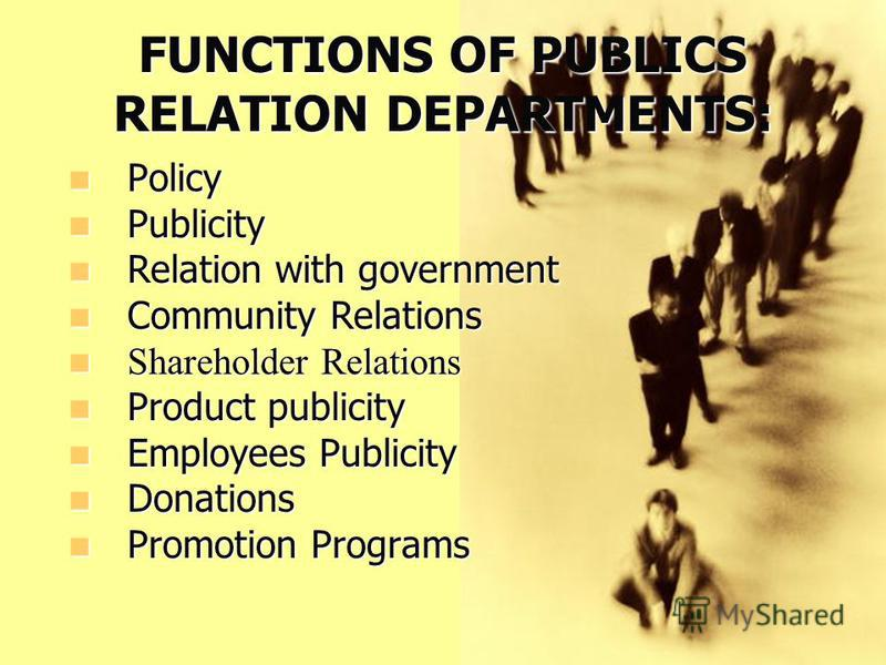 FUNCTIONS OF PUBLICS RELATION DEPARTMENTS: Policy Policy Publicity Publicity Relation with government Relation with government Community Relations Community Relations Shareholder Relations Shareholder Relations Product publicity Product publicity Emp
