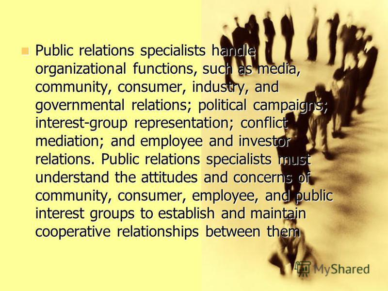 Public relations specialists handle organizational functions, such as media, community, consumer, industry, and governmental relations; political campaigns; interest-group representation; conflict mediation; and employee and investor relations. Publi