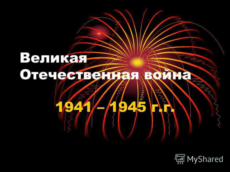 Великая Отечественная война 1941 – 1945 г.г.