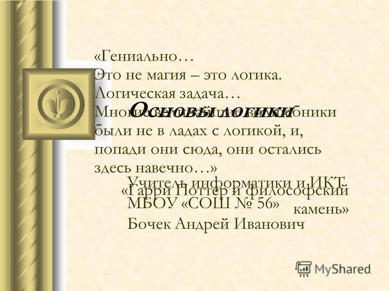 Основы логики Учитель информатики и ИКТ МБОУ «СОШ 56» Бочек Андрей Иванович «Гениально… Это не магия – это логика. Логическая задача… Многие величайшие волшебники были не в ладах с логикой, и, попади они сюда, они остались здесь навечно…» «Гарри Потт