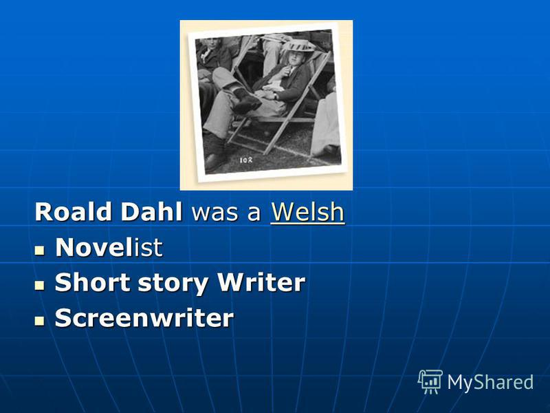 Roald Dahl was a Welsh Welsh Novelist Novelist Short story Writer Short story Writer Screenwriter Screenwriter