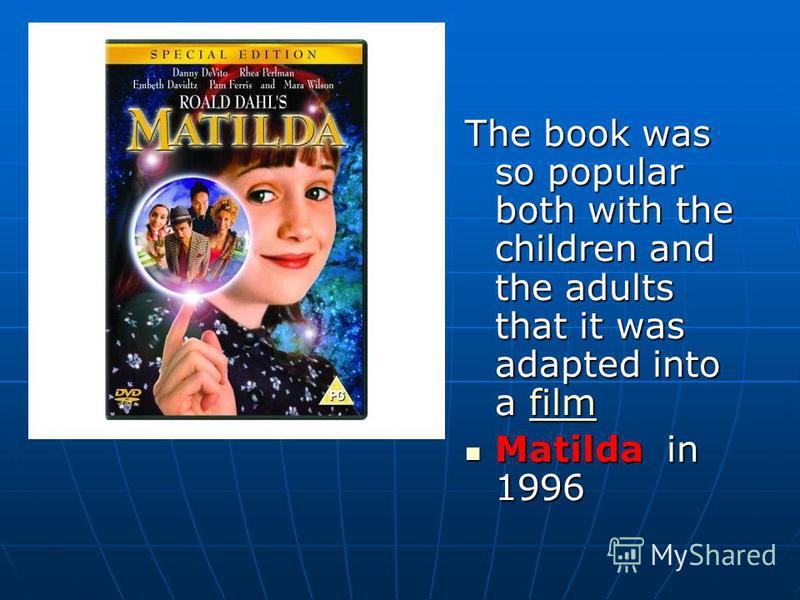 The book was so popular both with the children and the adults that it was adapted into a film film Matilda in 1996 Matilda in 1996