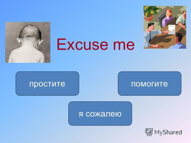 Excuse me простите я сожалею помогите