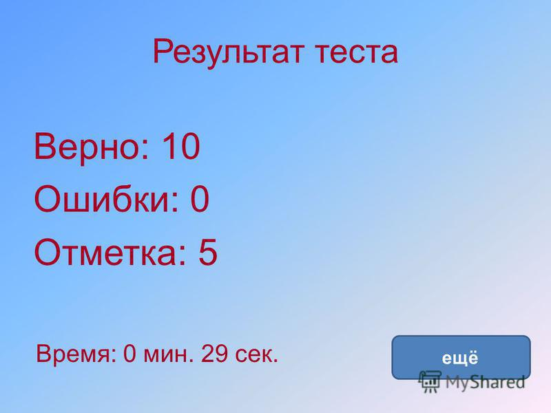 Результат теста Верно: 10 Ошибки: 0 Отметка: 5 Время: 0 мин. 29 сек. ещё