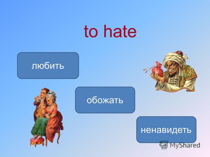to hate ненавидеть любить обожать