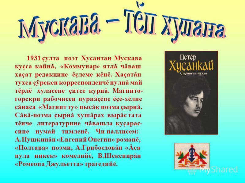 1931 çулта поэт Хусантан Мускава куçса кайнă, «Коммунар» ятлă чăваш хаçат редакцине ĕçлеме кĕнĕ. Хаçатăн тухса çÿрекен корреспонденчĕ пулнă май тĕрлĕ хуласене çитсе курнă. Магнито- горскри рабочисен пурнăçĕпе ĕçĕ-хĕлне сăнаса «Магнит ту» пысăк поэма
