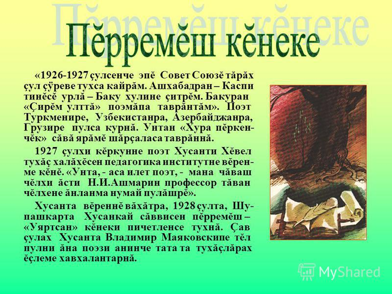 «1926-1927 çулсенче эпĕ Совет Союзĕ тăрăх çул çÿреве тухса кайрăм. Ашхабадран – Каспи тинĕсĕ урлă – Баку хулине çитрĕм. Бакуран «Çирĕм улттă» поэмăпа таврăнтăм». Поэт Туркменире, Узбекистанра, Азербайджанра, Грузире пулса курнă. Унтан «Хура пĕркен- ч