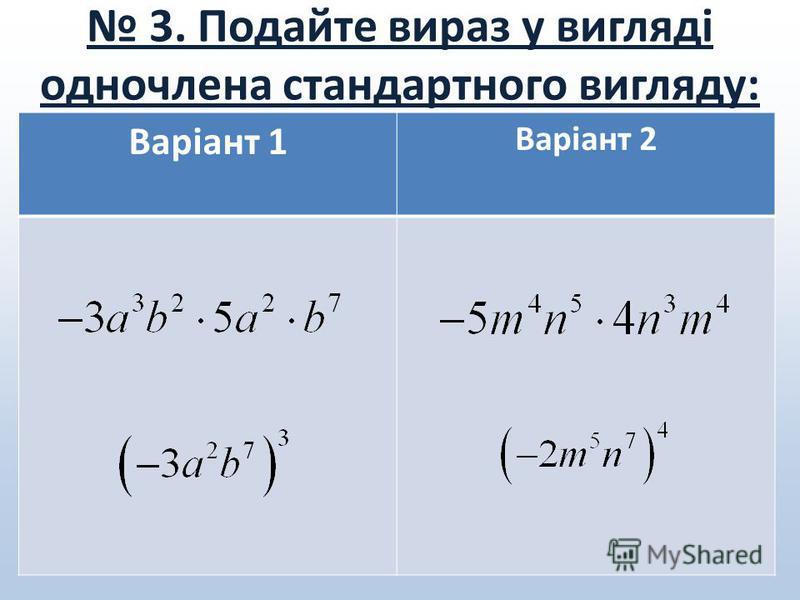 3. Подайте вираз у вигляді одночлена стандартного вигляду: Варіант 1 Варіант 2