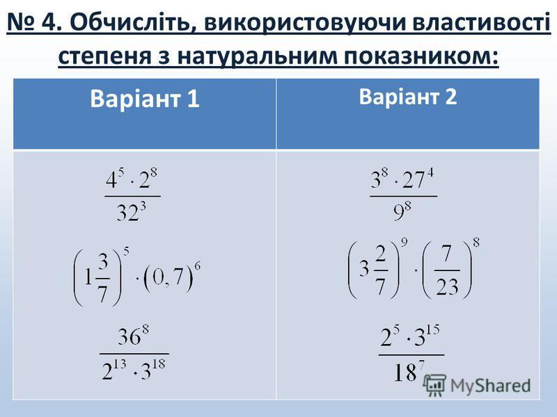 4. Обчисліть, використовуючи властивості степеня з натуральним показником: Варіант 1 Варіант 2