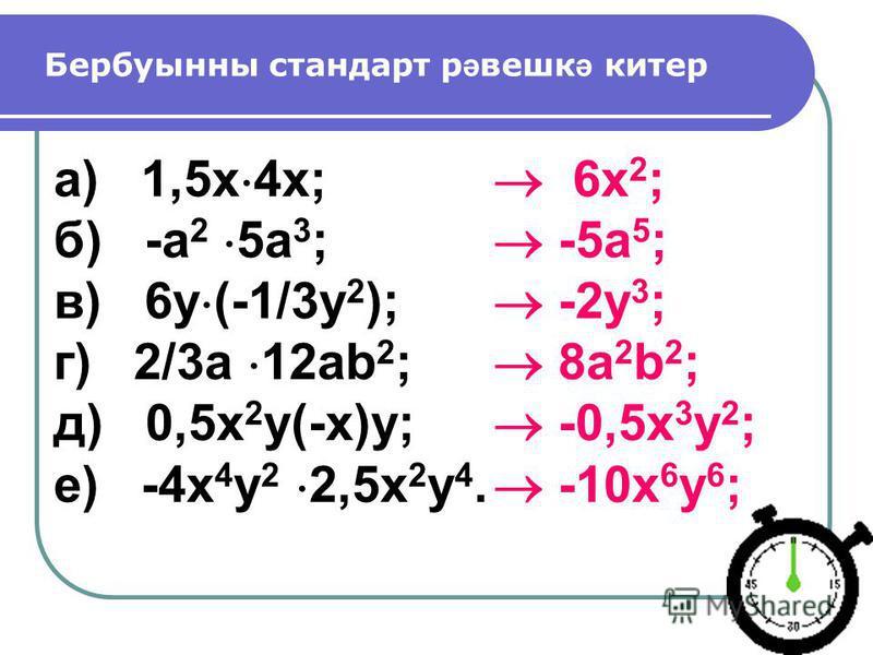 Бербуынны стандарт р ә вешк ә китер а) 1,5х 4х; б) -a 2 5a 3 ; в) 6y (-1/3y 2 ); г) 2/3a 12ab 2 ; д) 0,5x 2 y(-x)y; е) -4x 4 y 2 2,5x 2 y 4. 6x 2 ; -5a 5 ; -2y 3 ; 8a 2 b 2 ; -0,5x 3 y 2 ; -10x 6 y 6 ;
