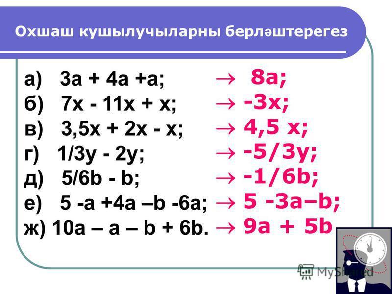 Охшаш кушылучыларны берл ә штерегез а) 3a + 4a +a; б) 7x - 11x + x; в) 3,5x + 2x - x; г) 1/3y - 2y; д) 5/6b - b; е) 5 -a +4a –b -6a; ж) 10a – a – b + 6b. 8a; -3x; 4,5 x; -5/3y; -1/6b; 5 -3a–b; 9a + 5b