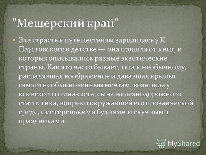Эта страсть к путешествиям зародилась у К. Паустовского в детстве она пришла от книг, в которых описывались разные экзотические страны. Как это часто бывает, тяга к необычному, распалявшая воображение и дававшая крылья самым необыкновенным мечтам, во