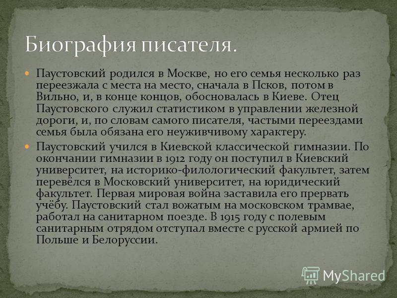 Паустовский родился в Москве, но его семья несколько раз переезжала с места на место, сначала в Псков, потом в Вильно, и, в конце концов, обосновалась в Киеве. Отец Паустовского служил статистиком в управлении железной дороги, и, по словам самого пис