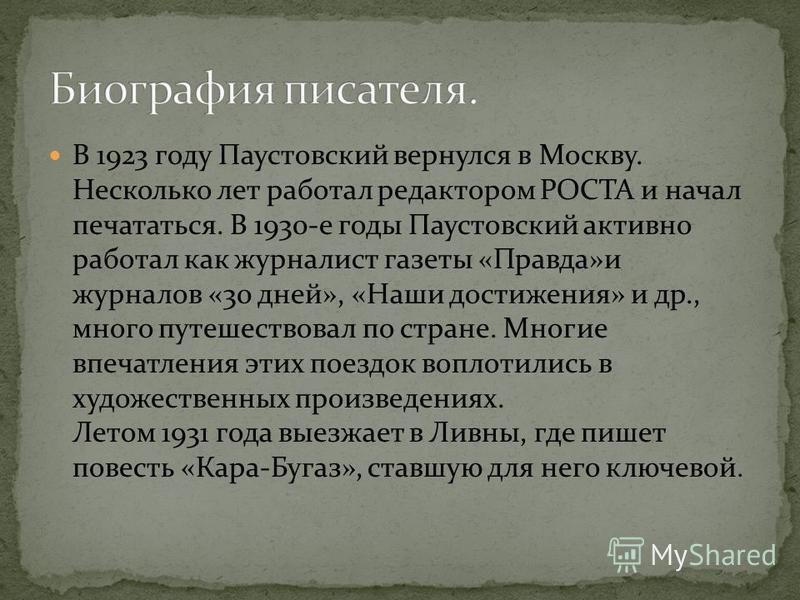 В 1923 году Паустовский вернулся в Москву. Несколько лет работал редактором РОСТА и начал печататься. В 1930-е годы Паустовский активно работал как журналист газеты «Правда»и журналов «30 дней», «Наши достижения» и др., много путешествовал по стране.
