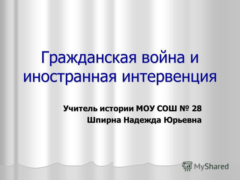Гражданская война и иностранная интервенция Учитель истории МОУ СОШ 28 Шпирна Надежда Юрьевна