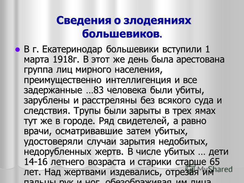 Сведения о злодеяниях большевиков. Сведения о злодеяниях большевиков. В г. Екатеринодар большевики вступили 1 марта 1918 г. В этот же день была арестована группа лиц мирного населения, преимущественно интеллигенция и все задержанные …83 человека были