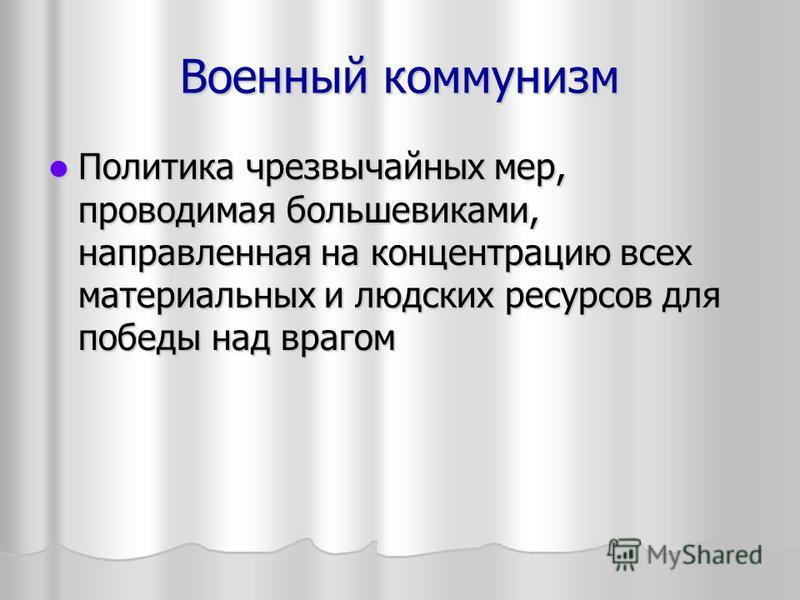 Военный коммунизм Политика чрезвычайных мер, проводимая большевиками, направленная на концентрацию всех материальных и людских ресурсов для победы над врагом Политика чрезвычайных мер, проводимая большевиками, направленная на концентрацию всех матери