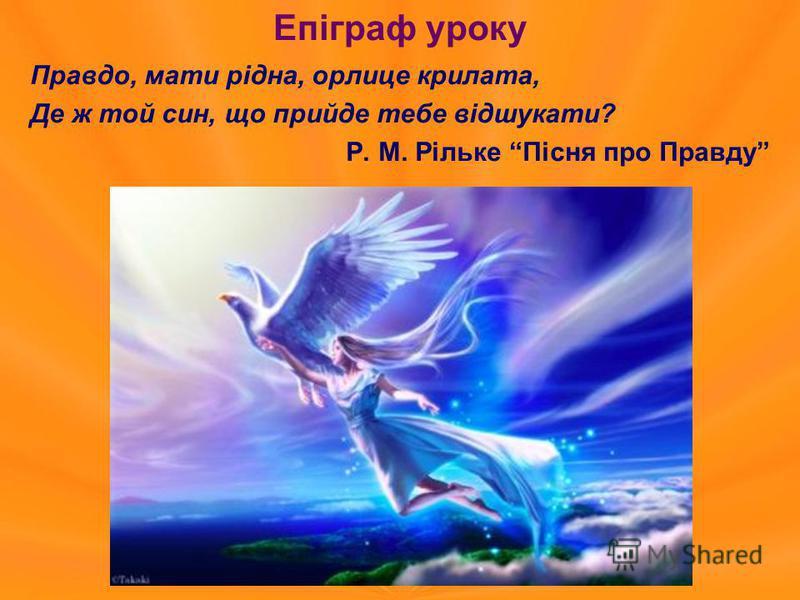 Епіграф уроку Правдо, мати рідна, орлице крилата, Де ж той син, що прийде тебе відшукати? Р. М. Рільке Пісня про Правду