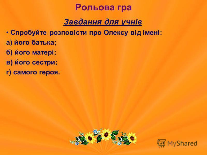 Рольова гра Завдання для учнів Спробуйте розповісти про Олексу від імені: а) його батька; б) його матері; в) його сестри; г) самого героя.