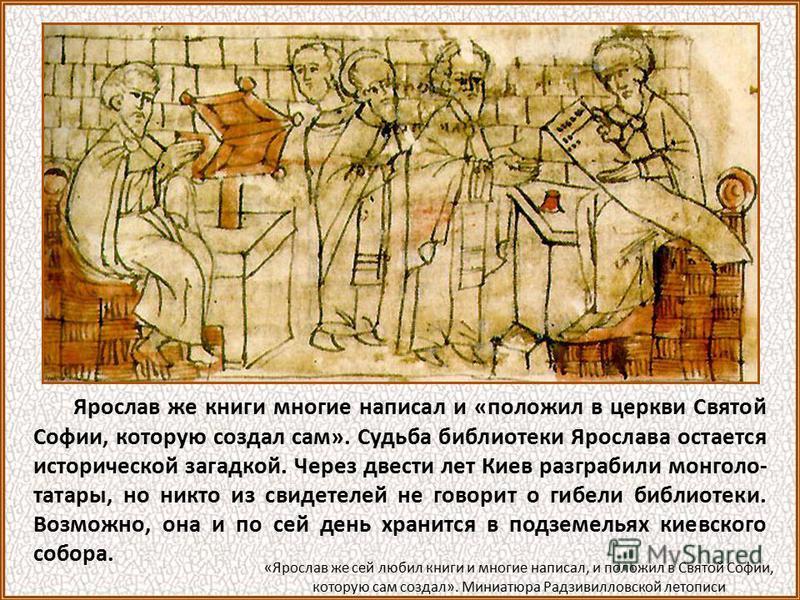 Ярослав же книги многие написал и «положил в церкви Святой Софии, которую создал сам». Судьба библиотеки Ярослава остается исторической загадкой. Через двести лет Киев разграбили монголо- татары, но никто из свидетелей не говорит о гибели библиотеки.