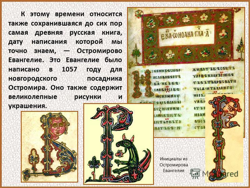 К этому времени относится также сохранившаяся до сих пор самая древняя русская книга, дату написания которой мы точно знаем, Остромирово Евангелие. Это Евангелие было написано в 1057 году для новгородского посадника Остромира. Оно также содержит вели