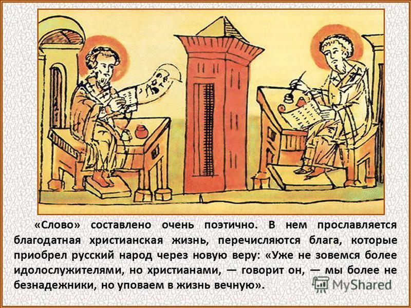 «Слово» составлено очень поэтично. В нем прославляется благодатная христианская жизнь, перечисляются блага, которые приобрел русский народ через новую веру: «Уже не зовемся более идолослужителями, но христианами, говорит он, мы более не безнадежники,