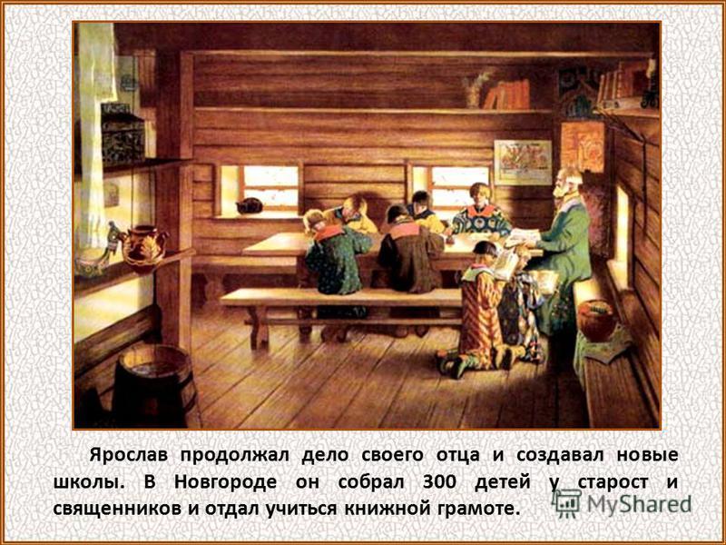 Ярослав продолжал дело своего отца и создавал новые школы. В Новгороде он собрал 300 детей у старост и священников и отдал учиться книжной грамоте.