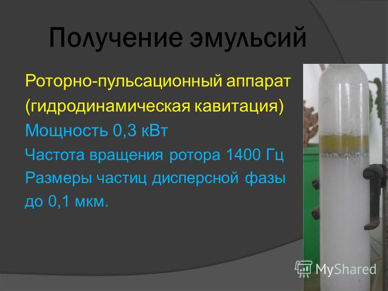 Получение эмульсий Роторно-пульсационный аппарат (гидродинамическая кавитация) Мощность 0,3 к Вт Частота вращения ротора 1400 Гц Размеры частиц дисперсной фазы до 0,1 мкм.
