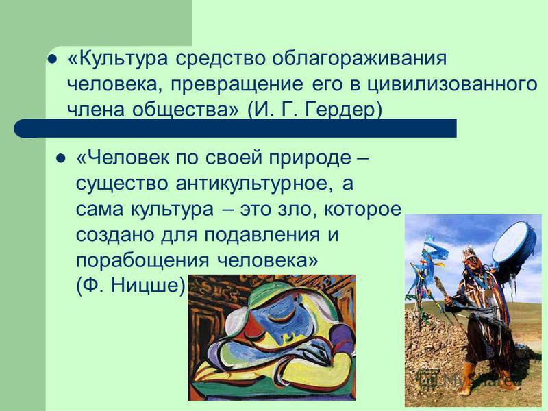 «Культура средство облагораживания человека, превращение его в цивилизованного члена общества» (И. Г. Гердер) «Человек по своей природе – существо анти культурное, а сама культура – это зло, которое создано для подавления и порабощения человека» (Ф.